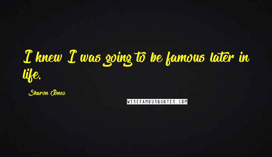 Sharon Jones quotes: I knew I was going to be famous later in life.