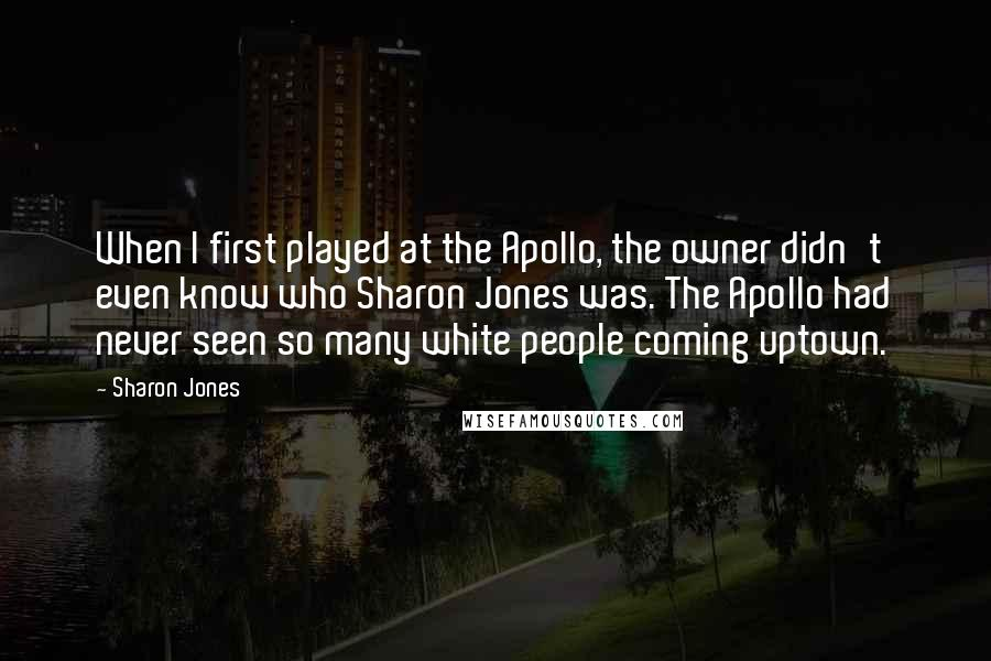 Sharon Jones quotes: When I first played at the Apollo, the owner didn't even know who Sharon Jones was. The Apollo had never seen so many white people coming uptown.