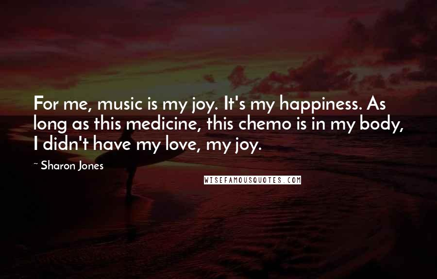 Sharon Jones quotes: For me, music is my joy. It's my happiness. As long as this medicine, this chemo is in my body, I didn't have my love, my joy.