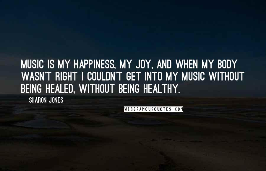 Sharon Jones quotes: Music is my happiness, my joy, and when my body wasn't right I couldn't get into my music without being healed, without being healthy.