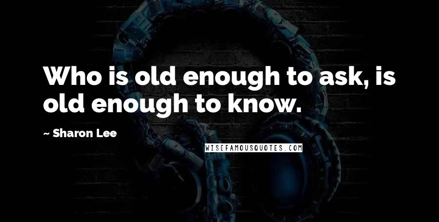 Sharon Lee quotes: Who is old enough to ask, is old enough to know.
