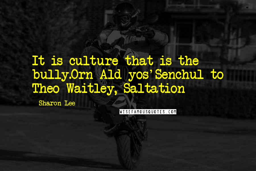 Sharon Lee quotes: It is culture that is the bully.Orn Ald yos'Senchul to Theo Waitley, Saltation