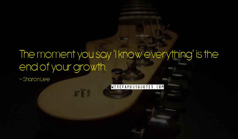 Sharon Lee quotes: The moment you say 'I know everything' is the end of your growth.
