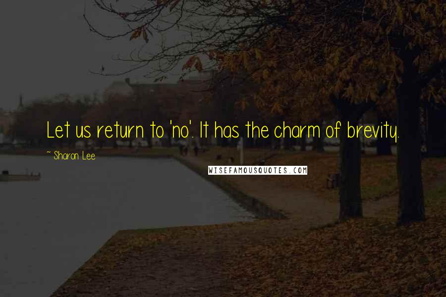 Sharon Lee quotes: Let us return to 'no'. It has the charm of brevity.
