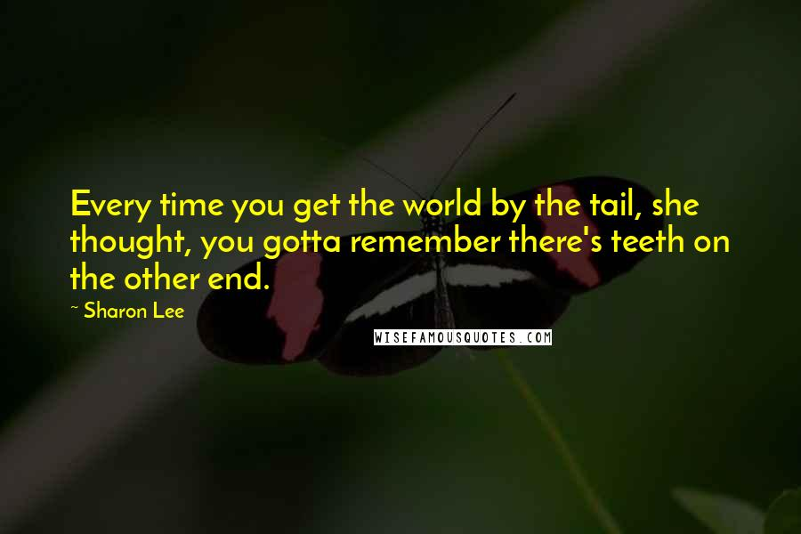 Sharon Lee quotes: Every time you get the world by the tail, she thought, you gotta remember there's teeth on the other end.