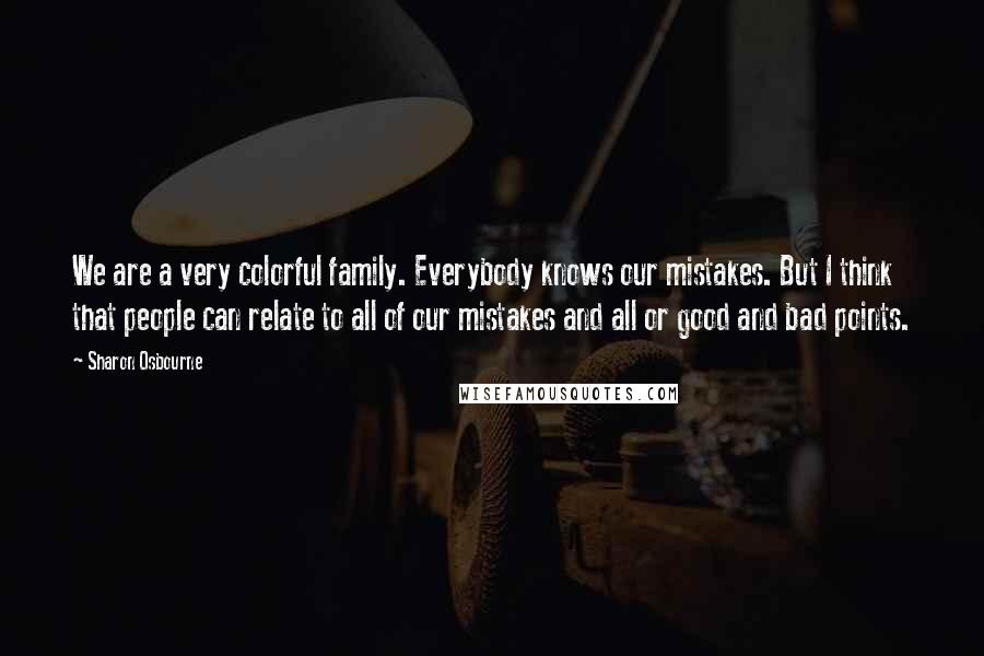 Sharon Osbourne quotes: We are a very colorful family. Everybody knows our mistakes. But I think that people can relate to all of our mistakes and all or good and bad points.