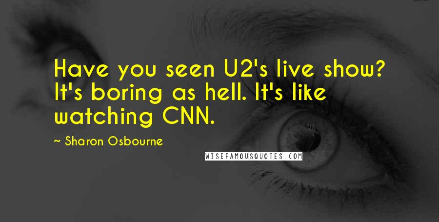 Sharon Osbourne quotes: Have you seen U2's live show? It's boring as hell. It's like watching CNN.