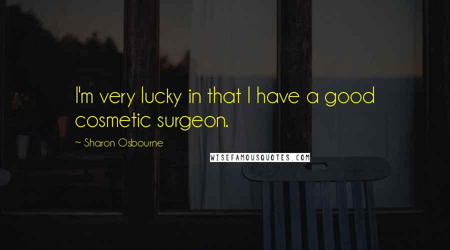 Sharon Osbourne quotes: I'm very lucky in that I have a good cosmetic surgeon.