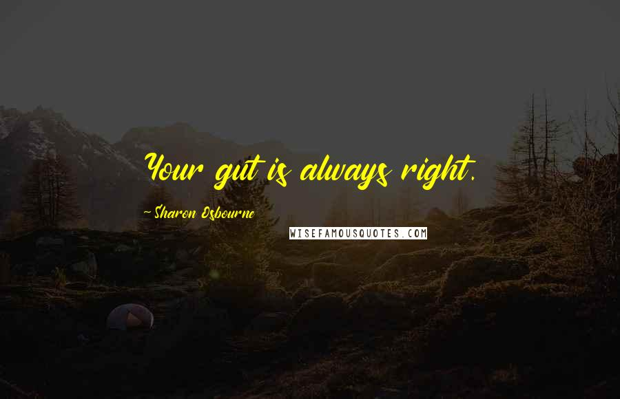 Sharon Osbourne quotes: Your gut is always right.