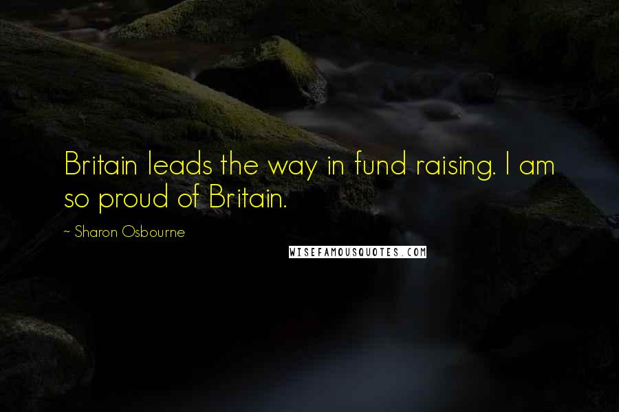 Sharon Osbourne quotes: Britain leads the way in fund raising. I am so proud of Britain.