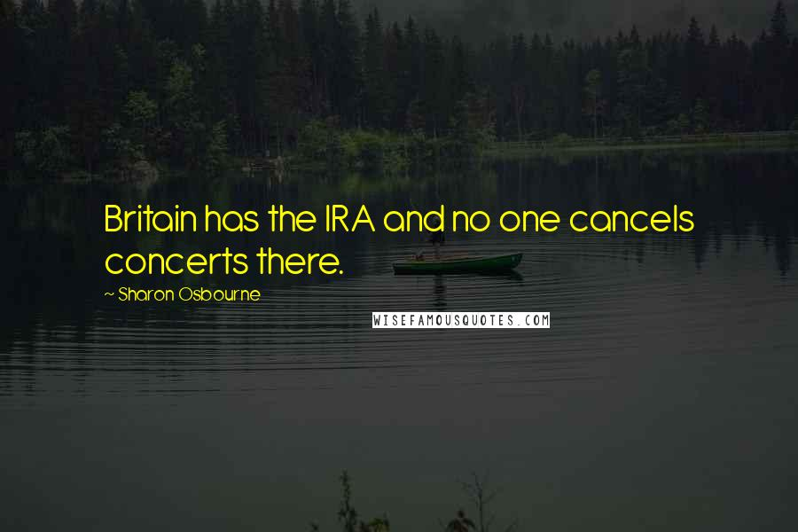 Sharon Osbourne quotes: Britain has the IRA and no one cancels concerts there.