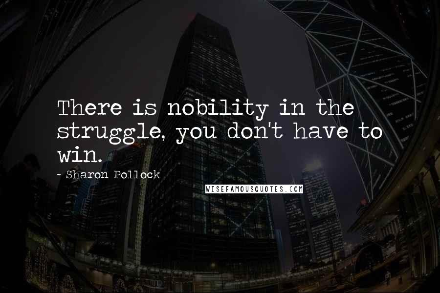 Sharon Pollock quotes: There is nobility in the struggle, you don't have to win.