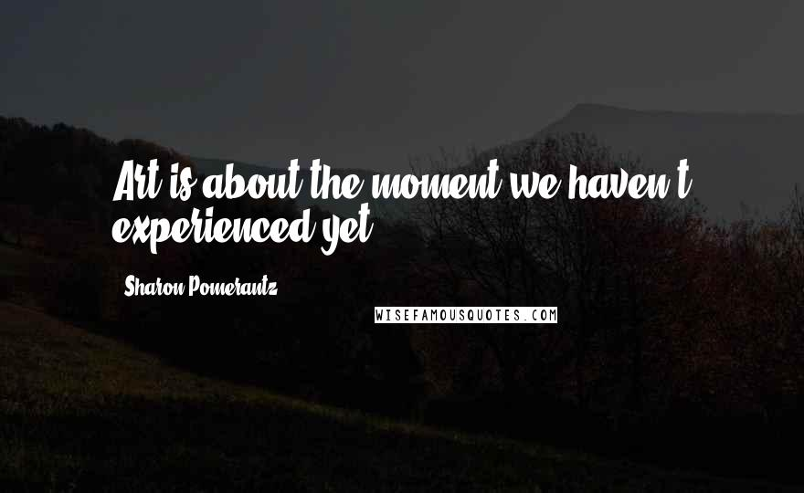 Sharon Pomerantz quotes: Art is about the moment we haven't experienced yet.