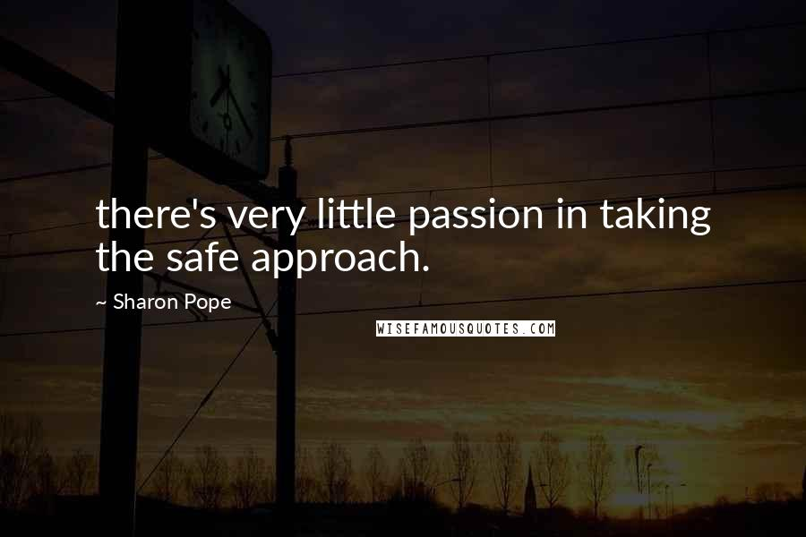 Sharon Pope quotes: there's very little passion in taking the safe approach.
