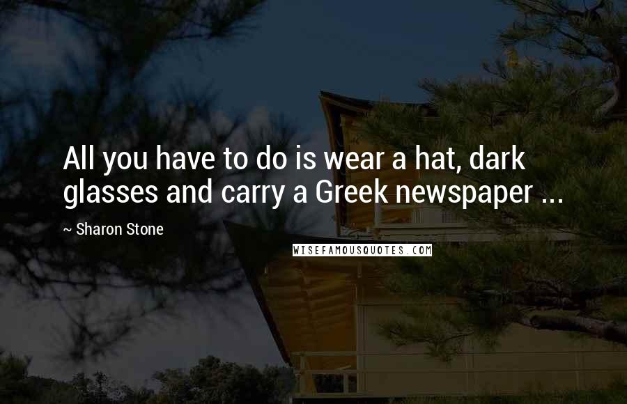 Sharon Stone quotes: All you have to do is wear a hat, dark glasses and carry a Greek newspaper ...
