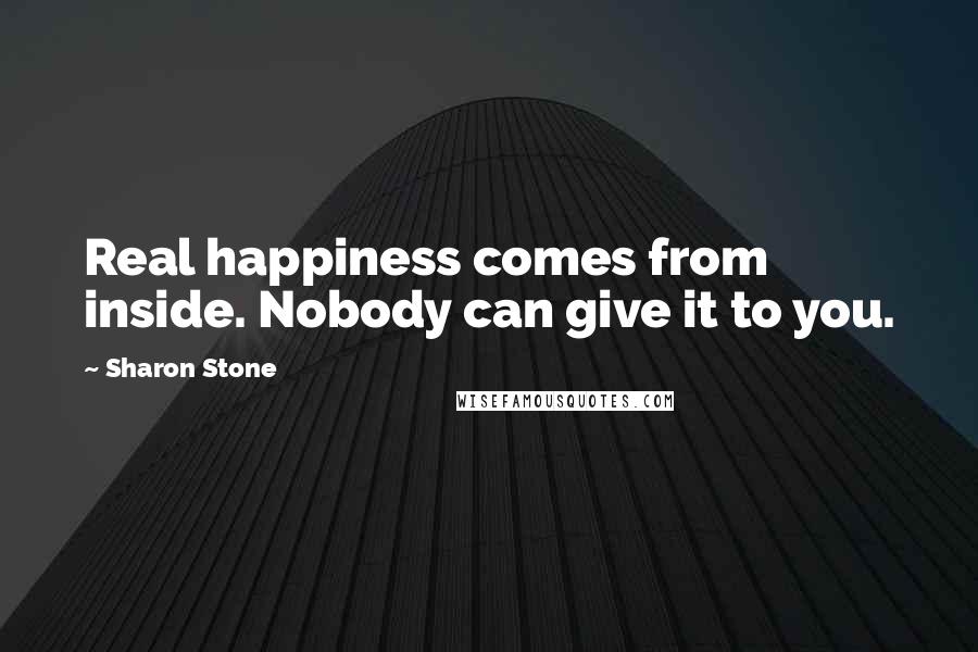 Sharon Stone quotes: Real happiness comes from inside. Nobody can give it to you.