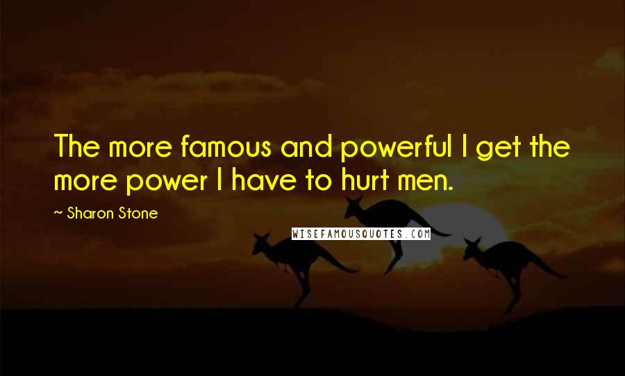 Sharon Stone quotes: The more famous and powerful I get the more power I have to hurt men.