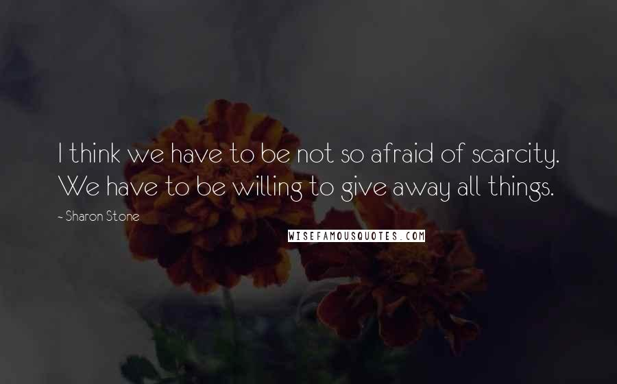 Sharon Stone quotes: I think we have to be not so afraid of scarcity. We have to be willing to give away all things.