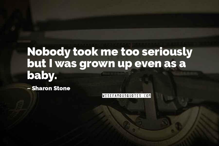 Sharon Stone quotes: Nobody took me too seriously but I was grown up even as a baby.