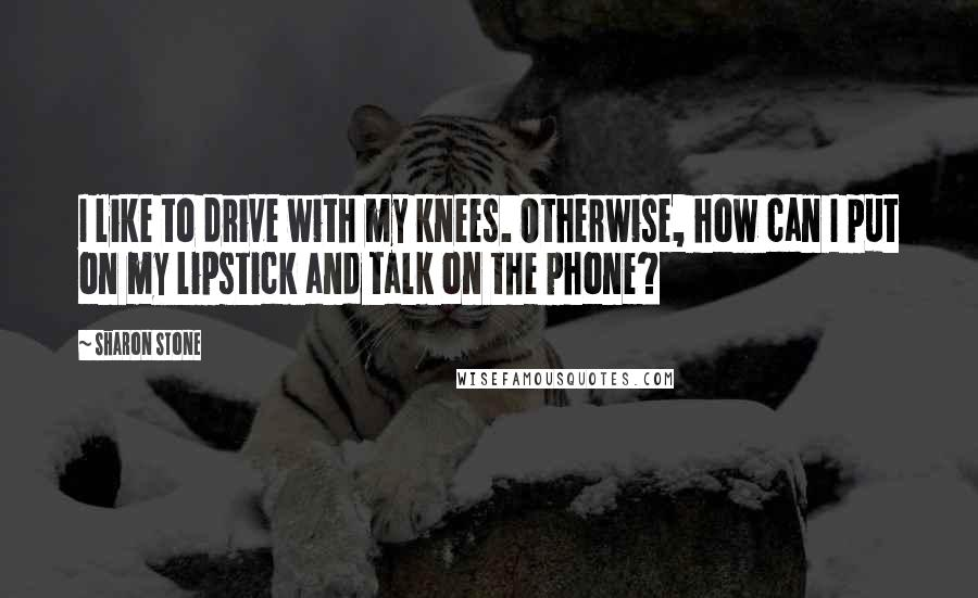 Sharon Stone quotes: I like to drive with my knees. Otherwise, how can I put on my lipstick and talk on the phone?