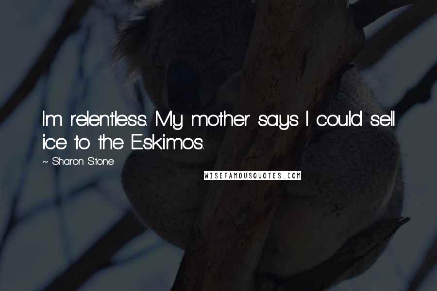 Sharon Stone quotes: I'm relentless. My mother says I could sell ice to the Eskimos.