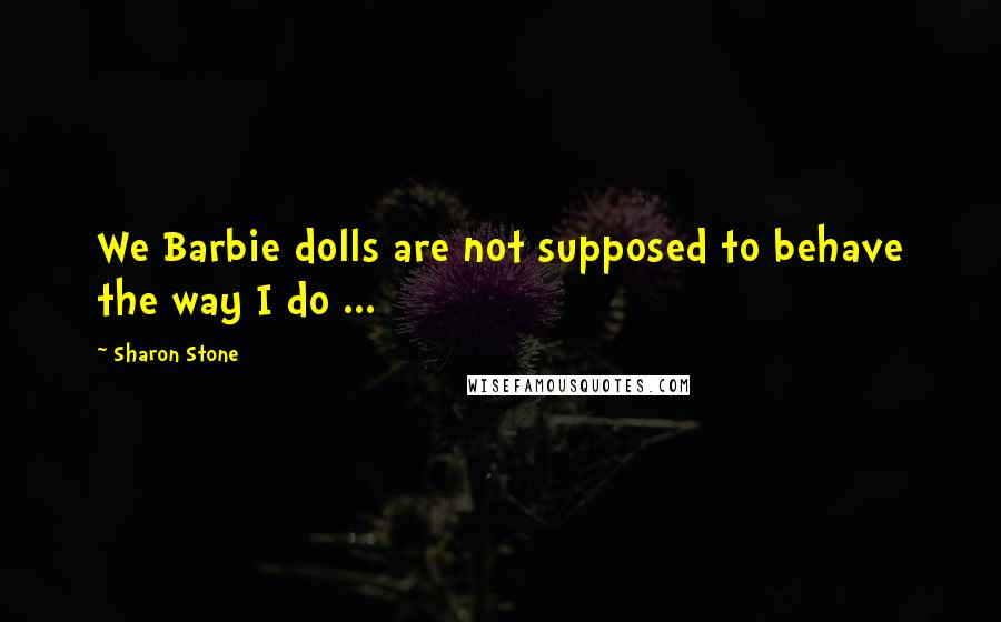 Sharon Stone quotes: We Barbie dolls are not supposed to behave the way I do ...