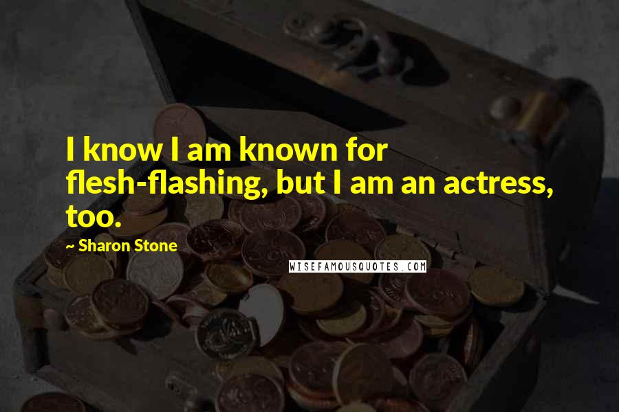 Sharon Stone quotes: I know I am known for flesh-flashing, but I am an actress, too.