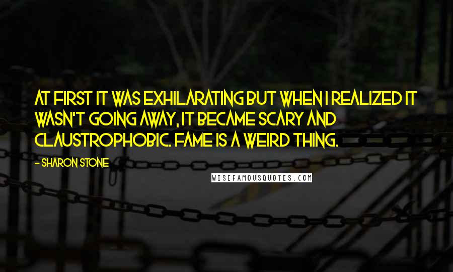 Sharon Stone quotes: At first it was exhilarating but when I realized it wasn't going away, it became scary and claustrophobic. Fame is a weird thing.