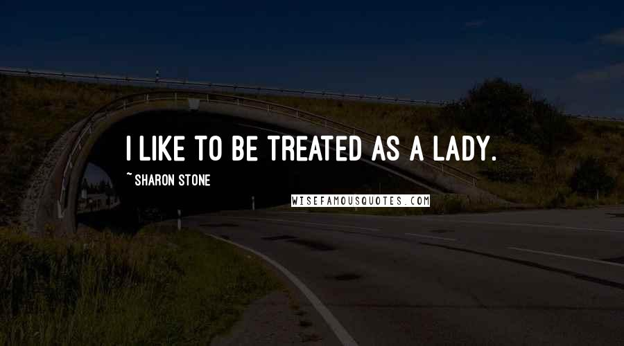 Sharon Stone quotes: I like to be treated as a lady.