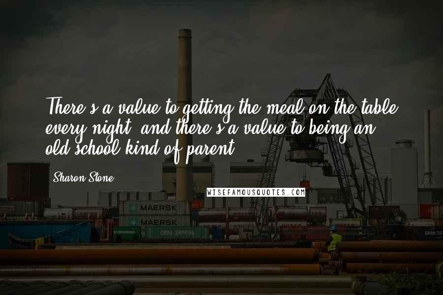 Sharon Stone quotes: There's a value to getting the meal on the table every night, and there's a value to being an old-school kind of parent.