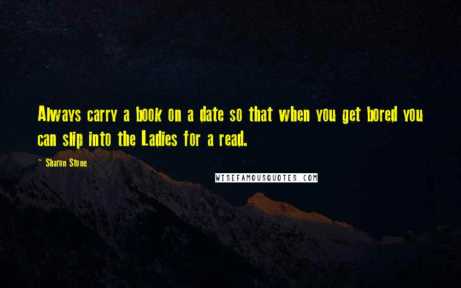 Sharon Stone quotes: Always carry a book on a date so that when you get bored you can slip into the Ladies for a read.