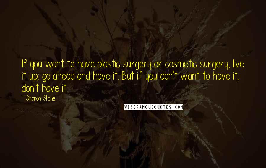 Sharon Stone quotes: If you want to have plastic surgery or cosmetic surgery, live it up; go ahead and have it. But if you don't want to have it, don't have it.