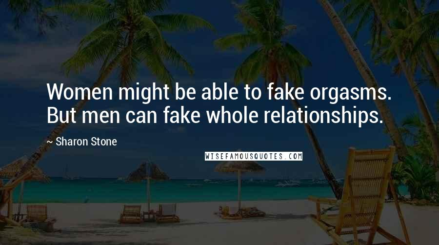 Sharon Stone quotes: Women might be able to fake orgasms. But men can fake whole relationships.