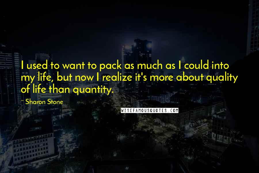 Sharon Stone quotes: I used to want to pack as much as I could into my life, but now I realize it's more about quality of life than quantity.
