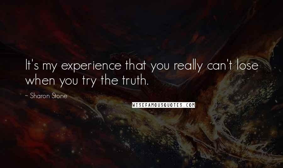 Sharon Stone quotes: It's my experience that you really can't lose when you try the truth.