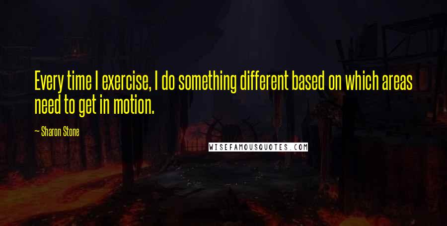 Sharon Stone quotes: Every time I exercise, I do something different based on which areas need to get in motion.