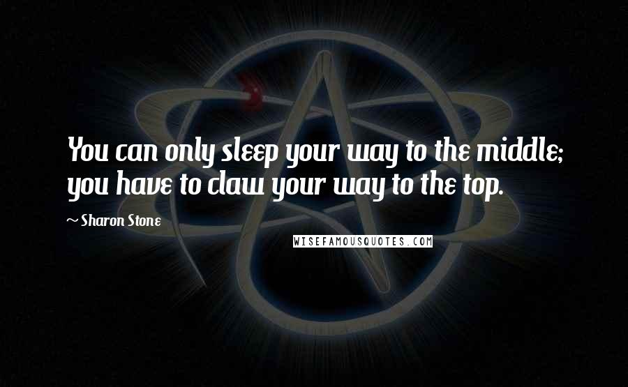 Sharon Stone quotes: You can only sleep your way to the middle; you have to claw your way to the top.