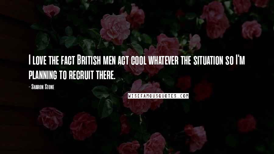 Sharon Stone quotes: I love the fact British men act cool whatever the situation so I'm planning to recruit there.