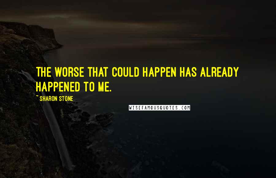 Sharon Stone quotes: The worse that could happen has already happened to me.