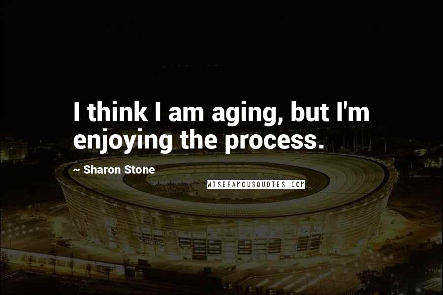 Sharon Stone quotes: I think I am aging, but I'm enjoying the process.