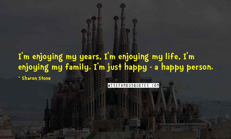 Sharon Stone quotes: I'm enjoying my years, I'm enjoying my life, I'm enjoying my family. I'm just happy - a happy person.