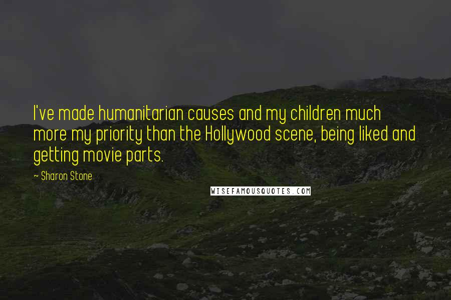 Sharon Stone quotes: I've made humanitarian causes and my children much more my priority than the Hollywood scene, being liked and getting movie parts.