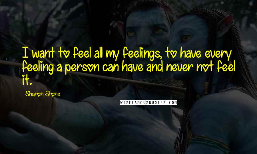 Sharon Stone quotes: I want to feel all my feelings, to have every feeling a person can have and never not feel it.