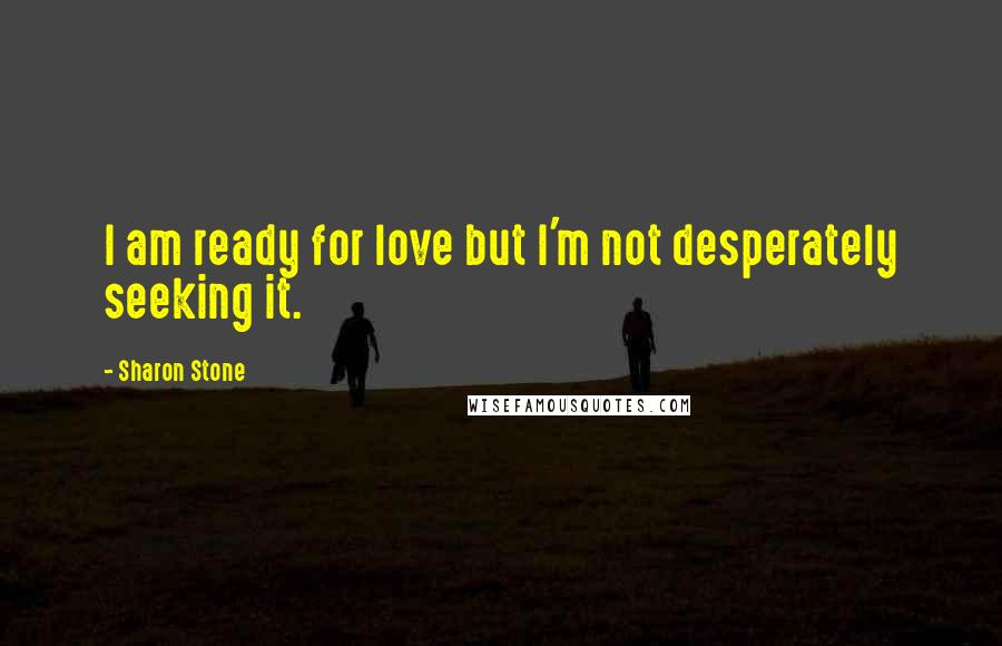Sharon Stone quotes: I am ready for love but I'm not desperately seeking it.