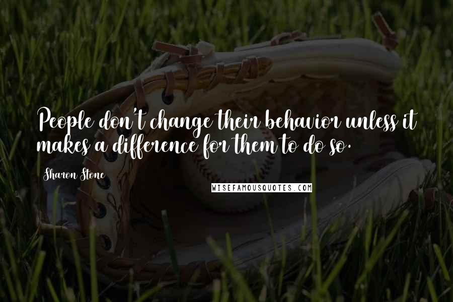 Sharon Stone quotes: People don't change their behavior unless it makes a difference for them to do so.
