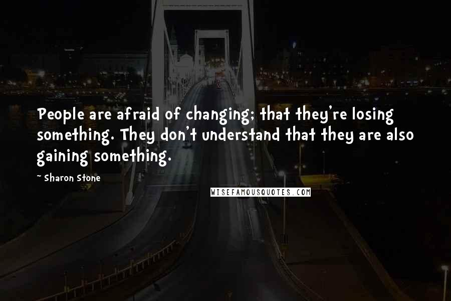 Sharon Stone quotes: People are afraid of changing; that they're losing something. They don't understand that they are also gaining something.