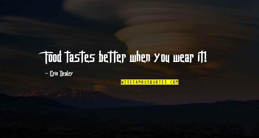 Sharpe's Rifles Quotes By Erin Dealey: Food tastes better when you wear it!