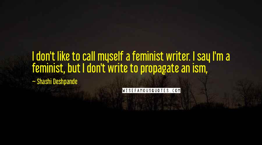 Shashi Deshpande quotes: I don't like to call myself a feminist writer. I say I'm a feminist, but I don't write to propagate an ism,