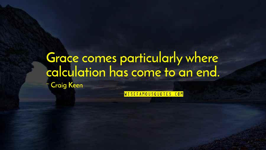 Shaston Quotes By Craig Keen: Grace comes particularly where calculation has come to