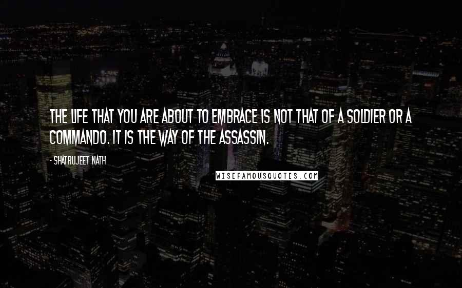 Shatrujeet Nath quotes: The life that you are about to embrace is not that of a soldier or a commando. It is the way of the assassin.